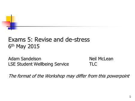 1 Exams 5: Revise and de-stress 6 th May 2015 Adam Sandelson Neil McLean LSE Student Wellbeing ServiceTLC The format of the Workshop may differ from this.