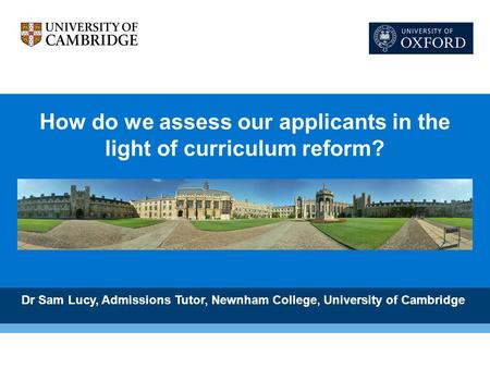 How do we assess our applicants in the light of curriculum reform? Dr Sam Lucy, Admissions Tutor, Newnham College, University of Cambridge.