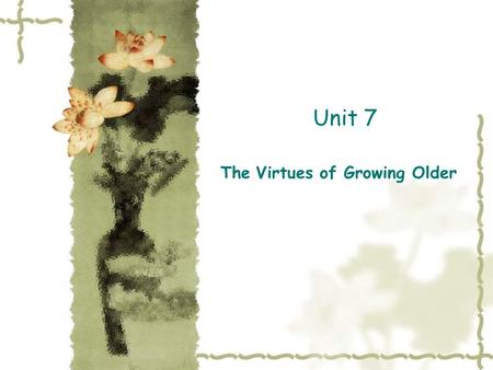 Unit 7 The Virtues of Growing Older. Structural Analysis of the Text  Part1(Paragraph 1-2): statement of the writer's view about growing older.  Part.