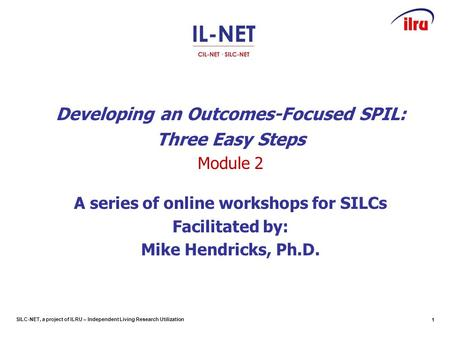 SILC-NET, a project of ILRU – Independent Living Research Utilization Developing an Outcomes-Focused SPIL: Three Easy Steps Module 2 A series of online.