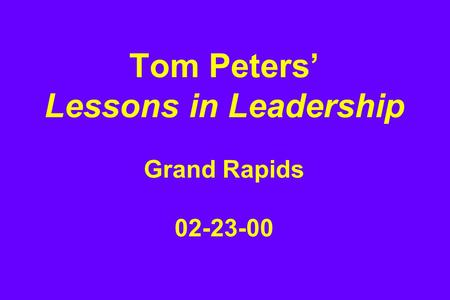 Tom Peters' Lessons in <strong>Leadership</strong> Grand Rapids 02-23-00.