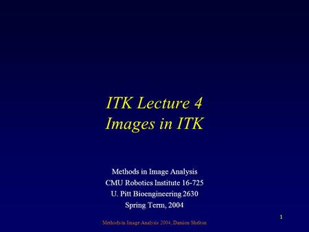 Methods in Image Analysis 2004, Damion Shelton 1 ITK Lecture 4 Images in ITK Methods in Image Analysis CMU Robotics Institute 16-725 U. Pitt Bioengineering.