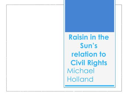 Raisin in the Sun's relation to Civil Rights Michael Holland.