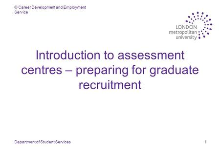 © Career Development and Employment Service Department of Student Services1 Introduction to assessment centres – preparing for graduate recruitment.