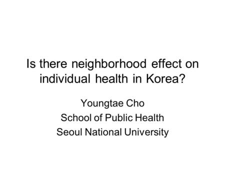 Is there neighborhood effect on individual health in Korea? Youngtae Cho School of Public Health Seoul National University.