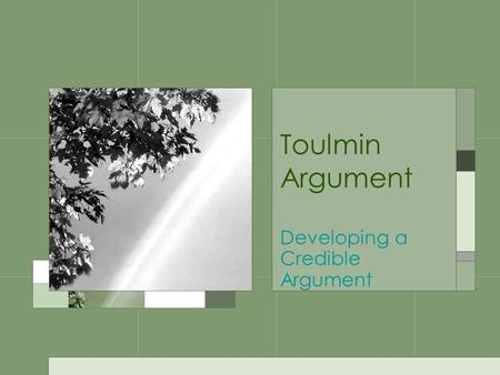 Toulmin Argument Developing a Credible Argument. Claim Represents a controversial, debatable, and defendable position A CLAIM IS NOT –Merely an observation: