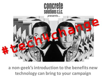 A non-geek's introduction to the benefits new technology can bring to your campaign #tech4change presents...