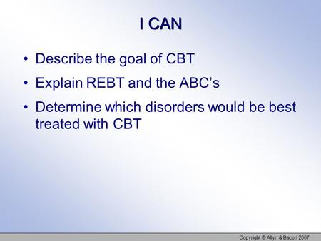I CAN Describe the goal of CBT Explain REBT and the ABC's Determine which disorders would be best treated with CBT Copyright © Allyn & Bacon 2007.