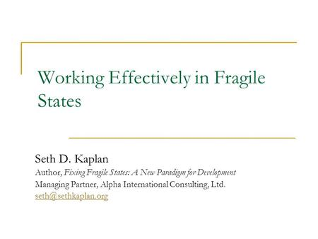 Working Effectively in Fragile States Seth D. Kaplan Author, Fixing Fragile States: A New Paradigm for Development Managing Partner, Alpha International.