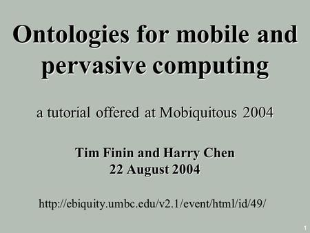 1 Ontologies <strong>for</strong> mobile and pervasive computing a tutorial offered at Mobiquitous 2004 Tim Finin and Harry Chen 22 August 2004