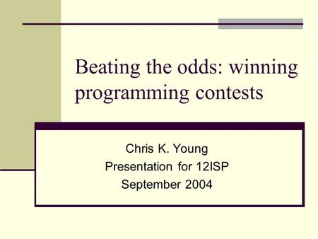 Beating the odds: winning programming contests Chris K. Young Presentation for 12ISP September 2004.