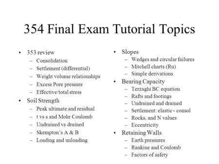 354 Final Exam Tutorial Topics 353 review –Consolidation –Settlement (differential) –Weight volume relationships –Excess Pore pressure –Effective/total.