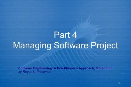 1 Part 4 Managing Software Project Software Engineering: A Practitioner's Approach, 6th edition by Roger S. Pressman.