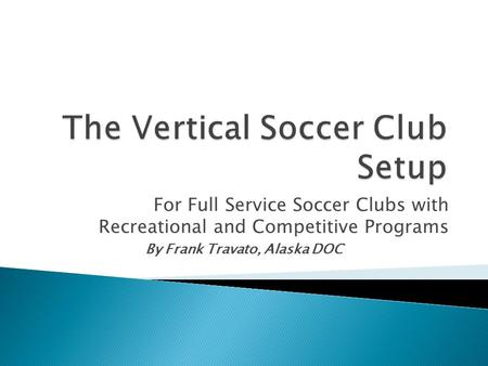 For Full Service Soccer Clubs with Recreational and Competitive Programs By Frank Travato, Alaska DOC.