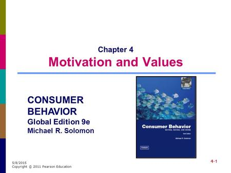 4-1 5/8/2015 Copyright © 2011 Pearson Education Chapter 4 Motivation and Values CONSUMER BEHAVIOR Global Edition 9e Michael R. Solomon.