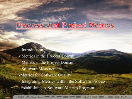 - Introduction - Metrics in the Process Domain - Metrics in the Project Domain - Software Measurement -Metrics for Software Quality - Integrating Metrics.