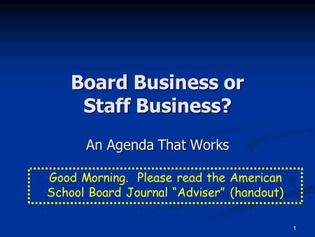 "1 Board Business or Staff Business? An Agenda That Works Good Morning. Please read the American School Board Journal ""Adviser"" (handout)"