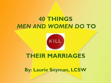 40 THINGS MEN AND WOMEN DO <strong>TO</strong> THEIR MARRIAGES By: Laurie Snyman, LCSW.