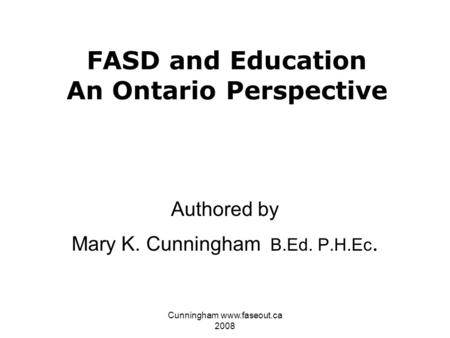 Cunningham www.faseout.ca 2008 FASD and Education An Ontario Perspective Authored by Mary K. Cunningham B.Ed. P.H.Ec.