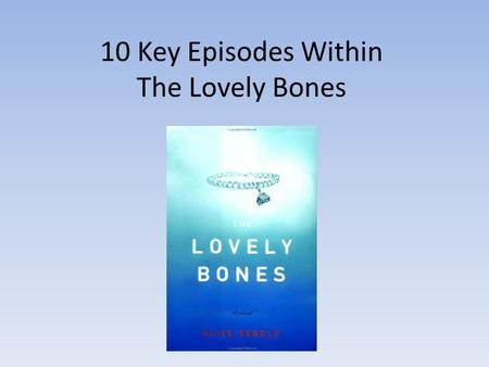 10 Key Episodes Within The Lovely Bones. 1# Susie Dying The first key episode that stands out to me is the very first chapter in the book, it gives the.