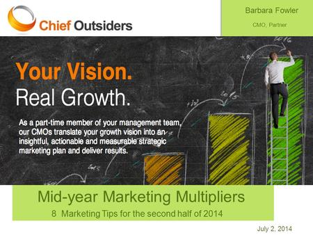 July 2, 2014 Mid-year Marketing Multipliers 8 Marketing Tips for the second half of 2014 Barbara Fowler CMO, Partner