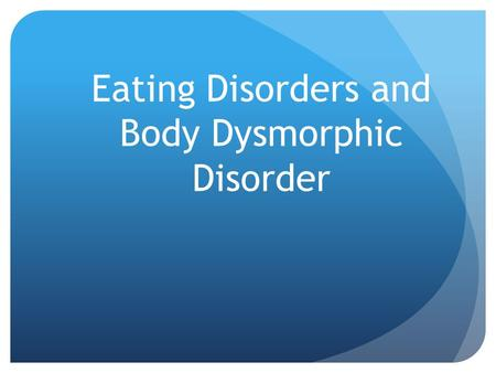 Eating Disorders and Body Dysmorphic Disorder. Entry Task Do you think that our society puts too much pressure on on 'being perfect'? Do you think the.