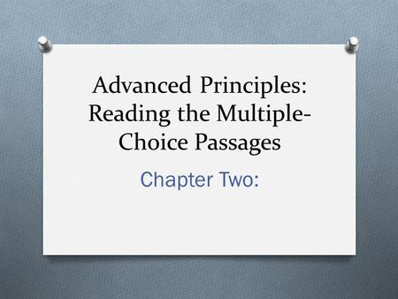 Advanced Principles: Reading the Multiple- Choice Passages Chapter Two: