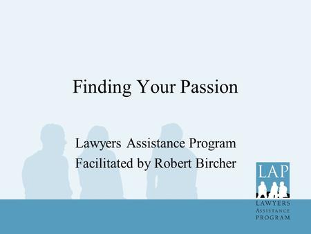 Finding Your Passion Lawyers Assistance Program Facilitated by Robert Bircher.