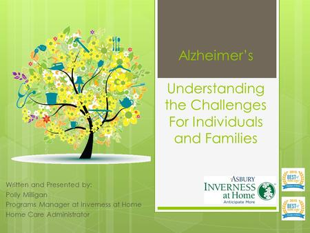 Alzheimer's Understanding the Challenges For Individuals and Families Written and Presented by: Polly Milligan Programs Manager at Inverness at Home Home.