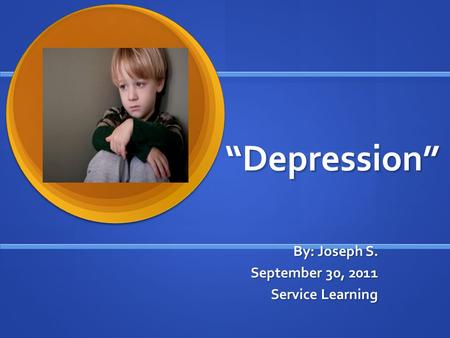 """Depression"" By: Joseph S. September 30, 2011 Service Learning."