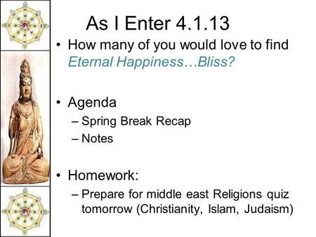 As I Enter 4.1.13 How many of you would love to find Eternal Happiness…Bliss? Agenda –Spring Break Recap –Notes Homework: –Prepare for middle east Religions.
