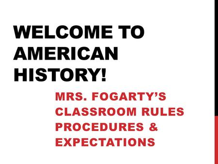 WELCOME TO AMERICAN HISTORY! MRS. FOGARTY'S CLASSROOM RULES PROCEDURES & EXPECTATIONS.