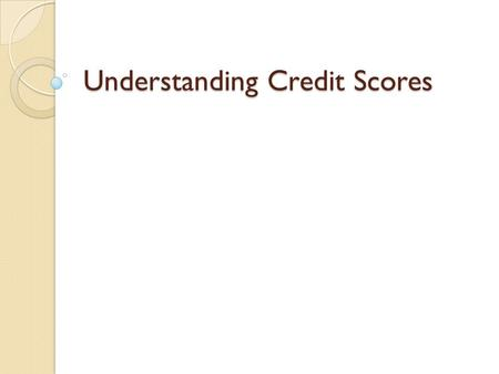 Understanding Credit Scores. Introduction ◦ A credit score is a three-digit number derived from a mathematical interpretation of the information in a.