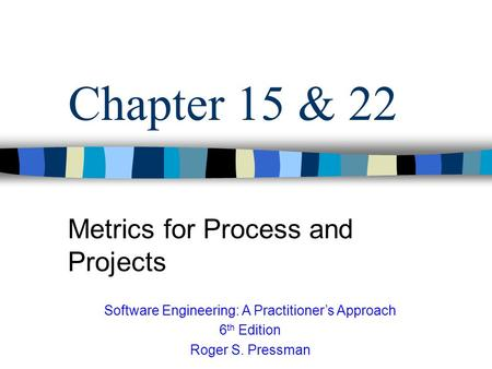Chapter 15 & 22 Metrics for Process and Projects Software Engineering: A Practitioner's Approach 6 th Edition Roger S. Pressman.