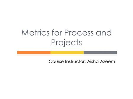 Course Instructor: Aisha Azeem Metrics for Process and Projects.