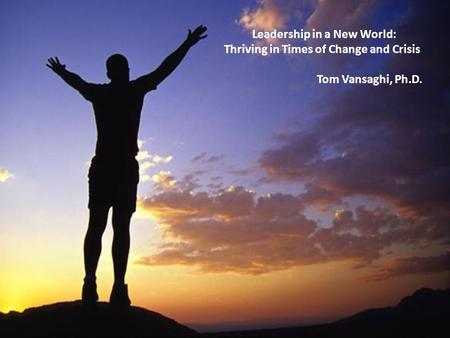 Leadership in a New World: Thriving in Times of Change and Crisis Tom Vansaghi, Ph.D. Leadership in a New World: Thriving in Times of Change and Crisis.