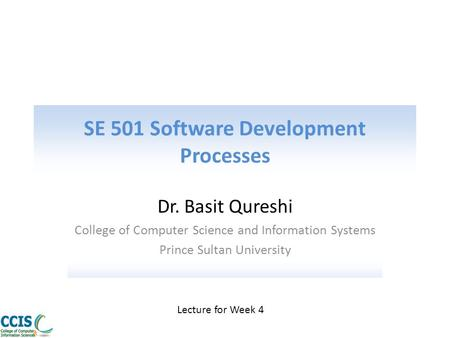 SE 501 Software Development Processes Dr. Basit Qureshi College of Computer Science and Information Systems Prince Sultan University Lecture for Week 4.