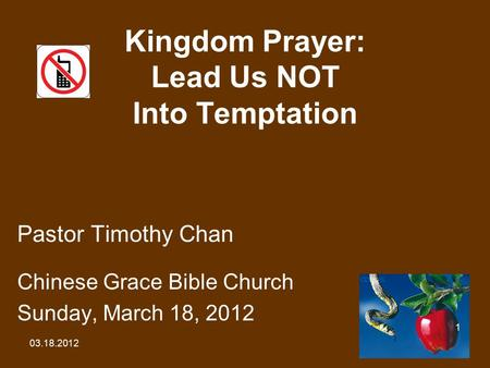 03.18.2012 1 Kingdom Prayer: Lead Us NOT Into Temptation Pastor Timothy Chan Chinese Grace Bible Church Sunday, March 18, 2012.