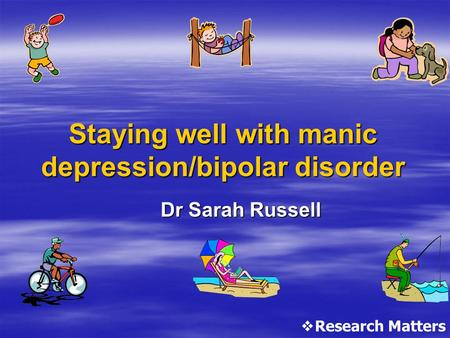 Staying well with manic depression/bipolar disorder Dr Sarah Russell  Research Matters.