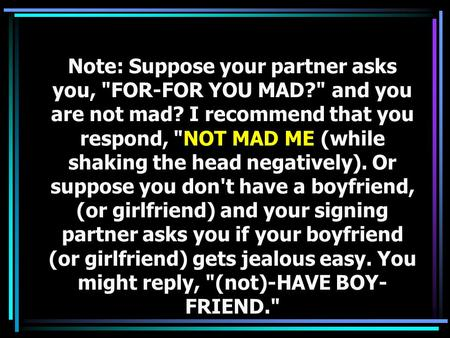 Note: Suppose your partner asks you, FOR-FOR YOU MAD? and you are not mad? I recommend that you respond, NOT MAD ME (while shaking the head negatively).