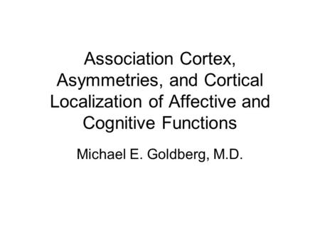 Michael E. Goldberg, M.D. Association Cortex, Asymmetries, and Cortical Localization of Affective and Cognitive Functions.