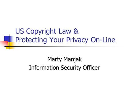 US Copyright Law & Protecting Your Privacy On-Line Marty Manjak Information Security Officer.