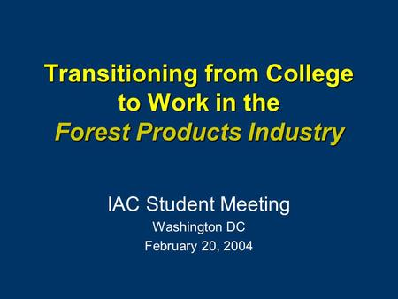 Transitioning from College to Work in the Forest Products Industry IAC Student Meeting Washington DC February 20, 2004.