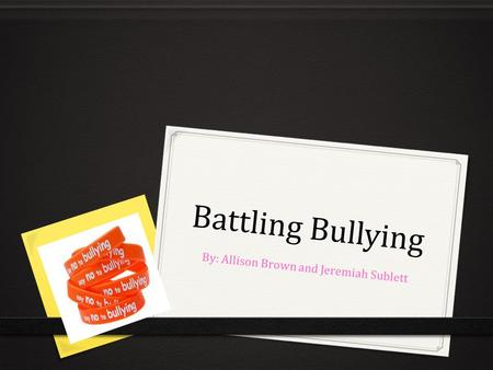 Battling Bullying By: Allison Brown and Jeremiah Sublett.