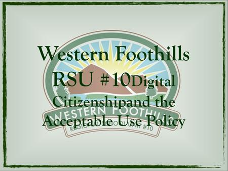 Western Foothills RSU #10 Digital Citizenshipand the Acceptable Use Policy.