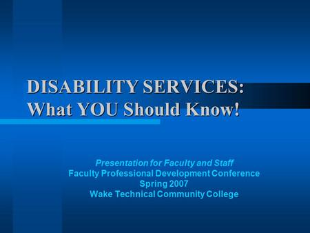 DISABILITY SERVICES: What YOU Should Know! Presentation for Faculty and Staff Faculty Professional Development Conference Spring 2007 Wake Technical Community.