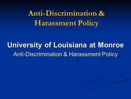 Anti-Discrimination & Harassment Policy University of Louisiana at Monroe Anti-Discrimination & Harassment Policy.