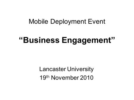 "Mobile Deployment Event ""Business Engagement"" Lancaster University 19 th November 2010."