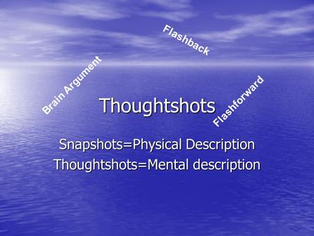 Thoughtshots Snapshots=Physical Description Thoughtshots=Mental description Brain Argument Flashback Flashforward.