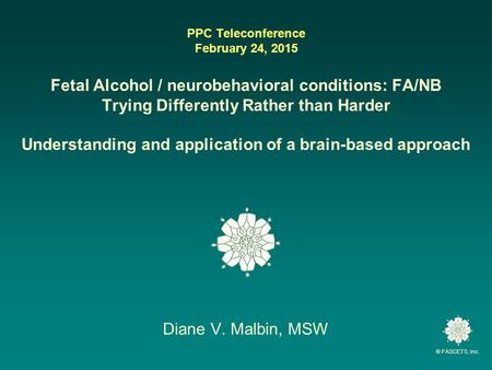 © FASCETS, Inc. PPC Teleconference February 24, 2015 Fetal Alcohol / neurobehavioral conditions: FA/NB Trying Differently Rather than Harder Understanding.